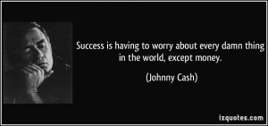 ... worry about every damn thing in the world, except money. - Johnny Cash