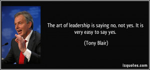 ... is saying no, not yes. It is very easy to say yes. - Tony Blair