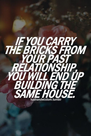 ... , you will end up building the same house. - relationship quote
