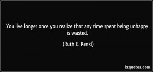 ... realize that any time spent being unhappy is wasted. - Ruth E. Renkl