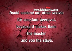 ... constant approval, because it makes them the master and you the slave
