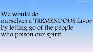 ... favor by letting go of the people who poison our spirit quote