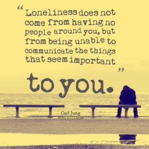 Loneliness does not come from having no people around you, but from ...