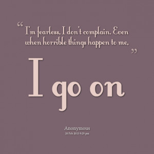 Quotes Picture: im fearless, i dont complain even when horrible things ...