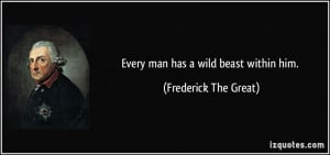 Every man has a wild beast within him. - Frederick The Great