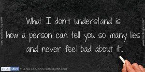 ... is how a person can tell you so many lies and never feel bad about it