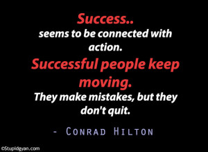 Success.. seems to be connected with action |Conrad Hilton Quote