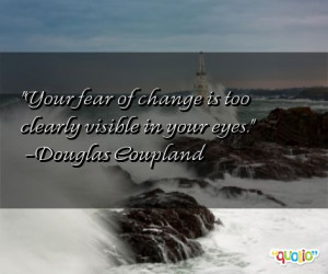 Your fear of change is too clearly visible in your eyes .