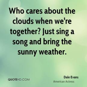 Who cares about the clouds when we're together? Just sing a song and ...
