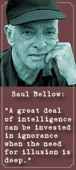 ... invested in ignorance when the need for illusion is deep ~Saul Bellow