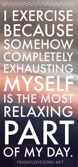 exercise because somehow completely exhausting myself is the most ...