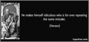 ... ridiculous who is for ever repeating the same mistake. - Horace