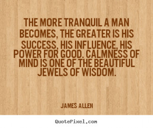 James Allen Quotes - The more tranquil a man becomes, the greater is ...
