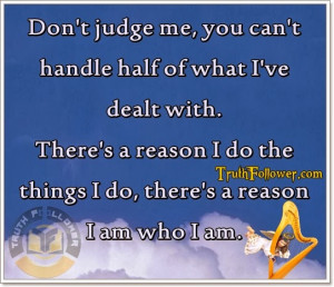 Don't judge me , you can't handle half of what I've dealt with. There ...