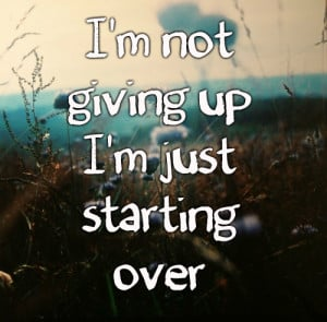 Start Over Quotes - Starting Over Quote - I'm not giving up I'm just ...