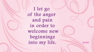 ... of the anger and pain in order to welcome new beginnings into my life