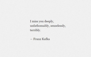 miss you deeply, unfathomably, senselessly, terribly.