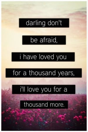 ... For a Thousand Years. I'll Love You For a Thousand More ~ Love Quote