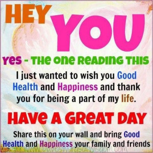 Hey you yes the one reading this i just wanted to wish you good health ...