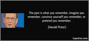 The past is what you remember, imagine you remember, convince yourself ...