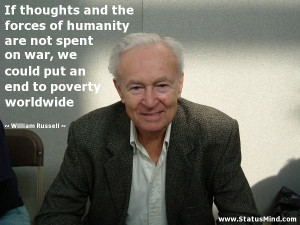 ... thoughts and the forces of humanity are not spent on war, we could