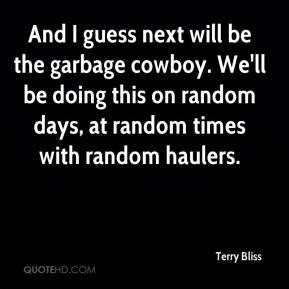 Terry Bliss - And I guess next will be the garbage cowboy. We'll be ...