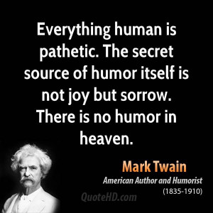 Everything human is pathetic. The secret source of humor itself is not ...