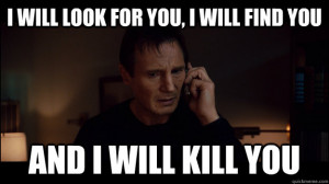 will look for you i will find you and i will kill you - Liam Neeson