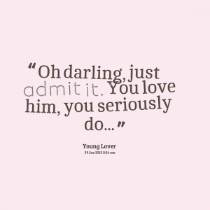Quotes Picture: oh darling, just admit it you love him, you seriously ...