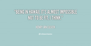 Being in Hawaii, it's almost impossible not to be fit, I think.