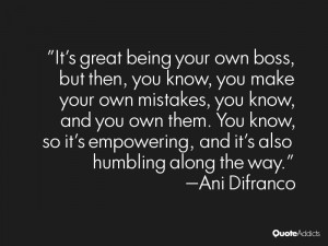 It's great being your own boss, but then, you know, you make your own ...