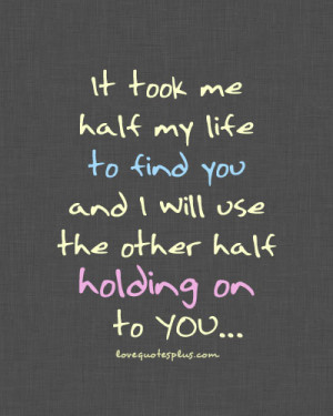 Home » Picture Quotes » Love » It took me half my life to find you ...