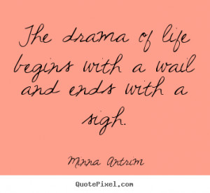 Minna Antrim Quotes The drama of life begins with a wail and ends