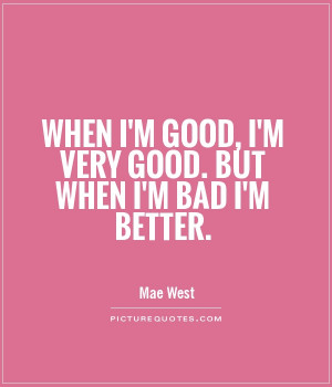 When I'm good, I'm very good. But when I'm bad I'm better.