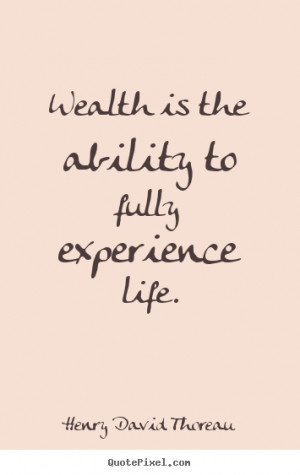 quotes about life - Wealth is the ability to fully experience life