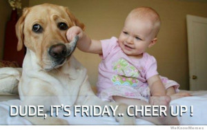 Dude it's friday cheer up!