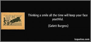 Thinking a smile all the time will keep your face youthful. - Gelett ...