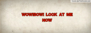 WOW!BOW! look at me now Profile Facebook Covers