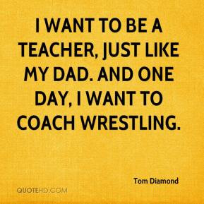 want to be a teacher, just like my dad. And one day, I want to coach ...