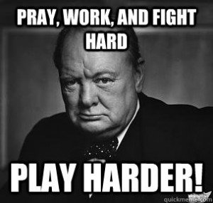Pray, Work, and Fight Hard Play Harder! Most famous Churchill quote