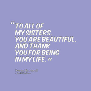 Quotes Picture: to all of my sisters you are beautiful and thank you ...