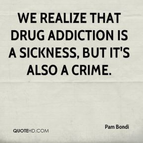 Pam Bondi - We realize that drug addiction is a sickness, but it's ...