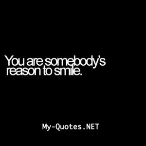 """You are somebody's reason to smile."""""""