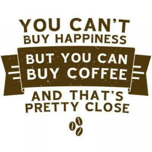 Cool Coffee Quote | You can't buy happiness but you can buy coffee ...