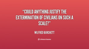 Could anything justify the extermination of civilians on such a scale ...