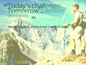 Today's challenge is tomorrow's defining moment.