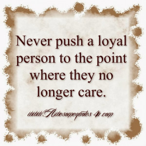 Never push a loyal person to the point where they no longer care.