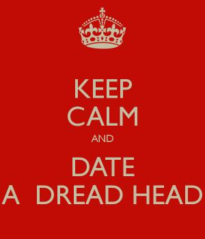 KEEP CALM AND DATE A DREAD HEAD
