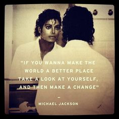 ... place take a look at yourself and make the change. Michael Jackson