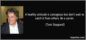 ... but don't wait to catch it from others. Be a carrier. - Tom Stoppard